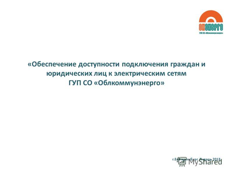 «Обеспечение доступности подключения граждан и юридических лиц к электрическим сетям ГУП СО «Облкоммунэнерго» г.Екатеринбург Январь 2013