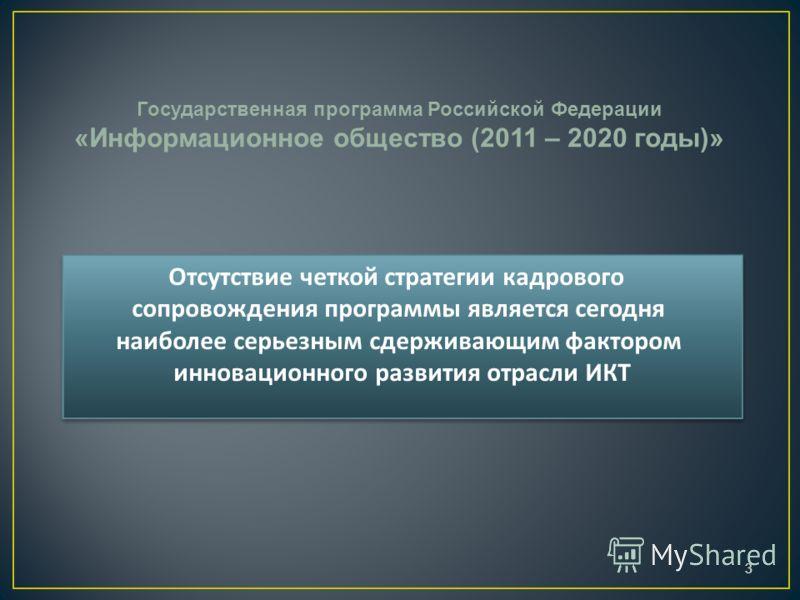 3 Государственная программа Российской Федерации «Информационное общество (2011 – 2020 годы)» Отсутствие четкой стратегии кадрового сопровождения программы является сегодня наиболее серьезным сдерживающим фактором инновационного развития отрасли ИКТ