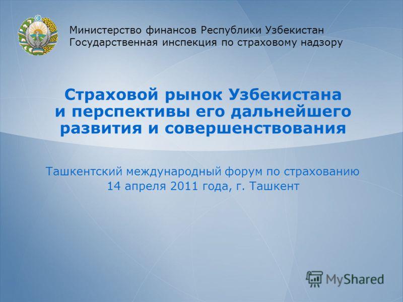 Страховой рынок Узбекистана и перспективы его дальнейшего развития и совершенствования Ташкентский международный форум по страхованию 14 апреля 2011 года, г. Ташкент Министерство финансов Республики Узбекистан Государственная инспекция по страховому