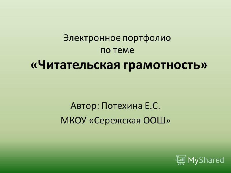 Электронное портфолио по теме «Читательская грамотность» Автор: Потехина Е.С. МКОУ «Сережская ООШ»