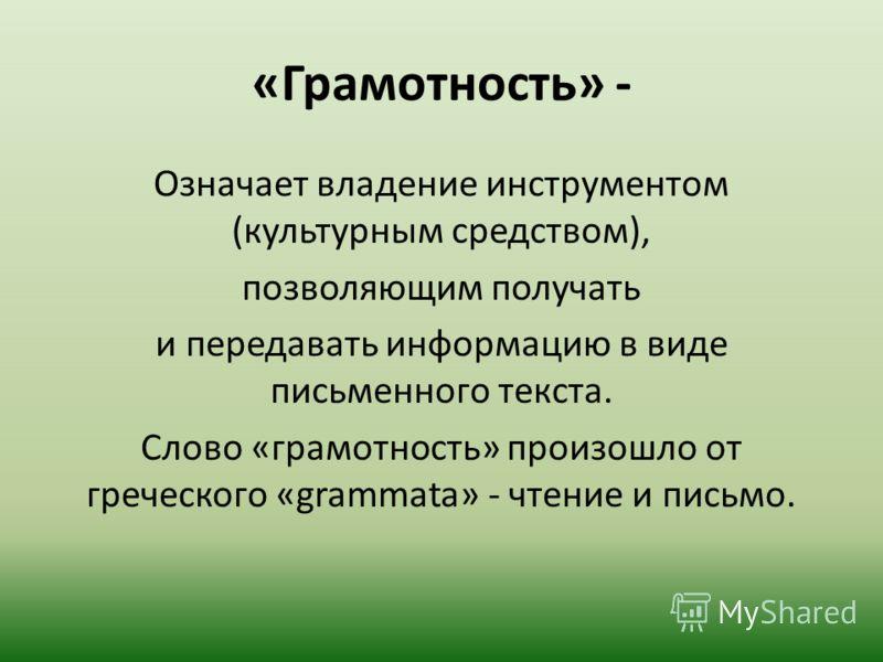 «Грамотность» - Означает владение инструментом (культурным средством), позволяющим получать и передавать информацию в виде письменного текста. Слово «грамотность» произошло от греческого «grammata» - чтение и письмо.