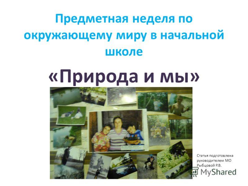 Предметная неделя по окружающему миру в начальной школе «Природа и мы» Статья подготовлена руководителем МО Рыбцовой Р.В.