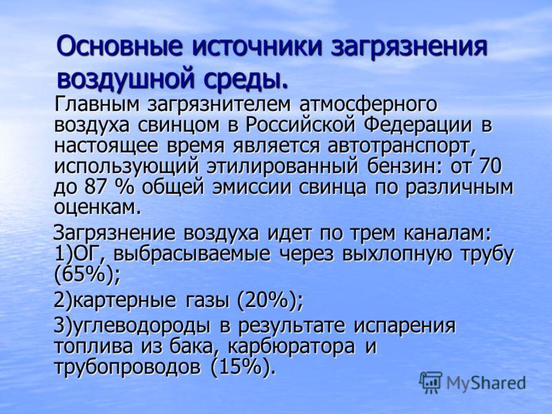 Основные источники загрязнения воздушной среды. Главным загрязнителем атмосферного воздуха свинцом в Российской Федерации в настоящее время является автотранспорт, использующий этилированный бензин: от 70 до 87 % общей эмиссии свинца по различным оце