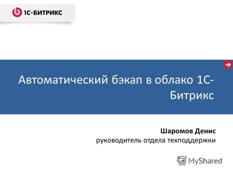 Автоматический бэкап в облако 1С- Битрикс Шаромов Денис руководитель отдела техподдержки