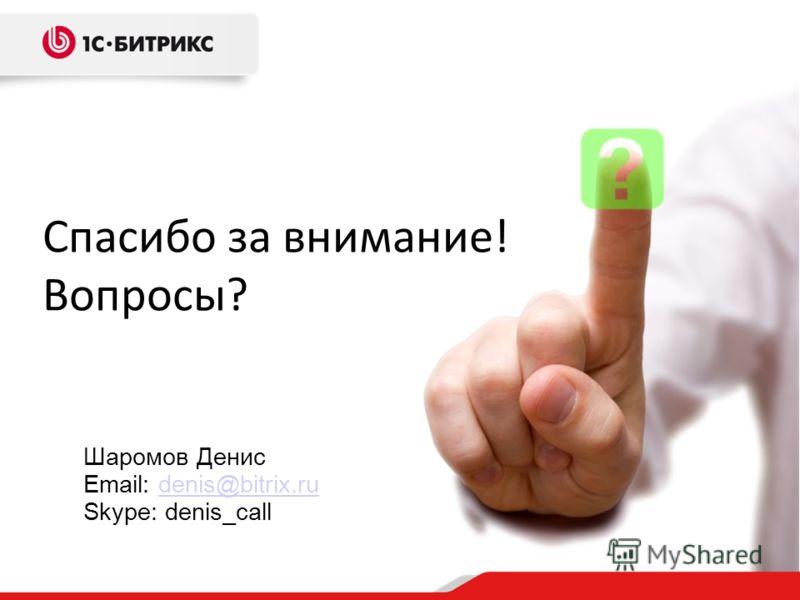 Спасибо за внимание! Вопросы? Шаромов Денис Email: denis@bitrix.rudenis@bitrix.ru Skype: denis_call
