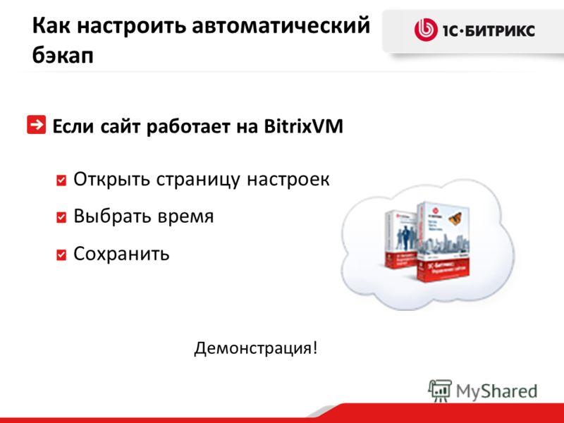 Как настроить автоматический бэкап Если сайт работает на BitrixVM Открыть страницу настроек Выбрать время Сохранить Демонстрация!