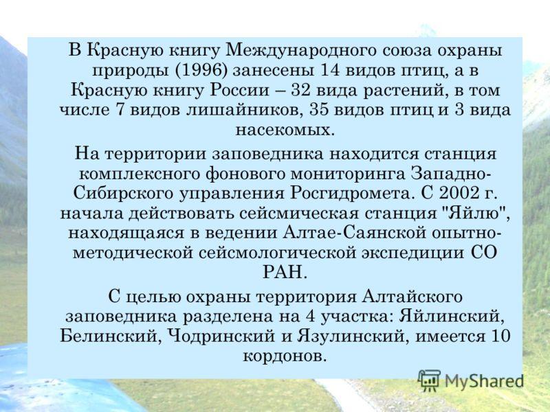 В Красную книгу Международного союза охраны природы (1996) занесены 14 видов птиц, а в Красную книгу России – 32 вида растений, в том числе 7 видов лишайников, 35 видов птиц и 3 вида насекомых. На территории заповедника находится станция комплексного
