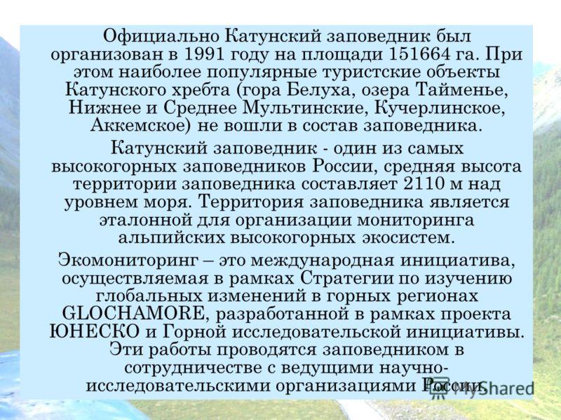 Официально Катунский заповедник был организован в 1991 году на площади 151664 га. При этом наиболее популярные туристские объекты Катунского хребта (гора Белуха, озера Тайменье, Нижнее и Среднее Мультинские, Кучерлинское, Аккемское) не вошли в состав
