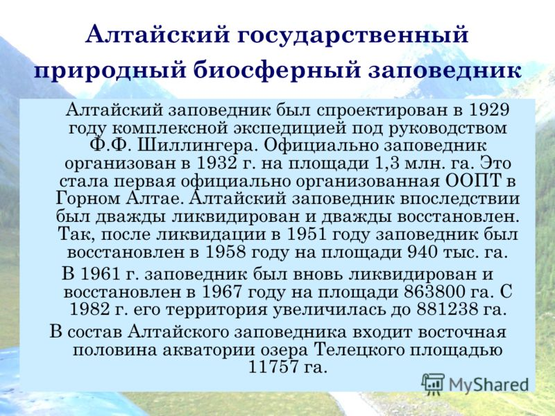 Алтайский государственный природный биосферный заповедник Алтайский заповедник был спроектирован в 1929 году комплексной экспедицией под руководством Ф.Ф. Шиллингера. Официально заповедник организован в 1932 г. на площади 1,3 млн. га. Это стала перва
