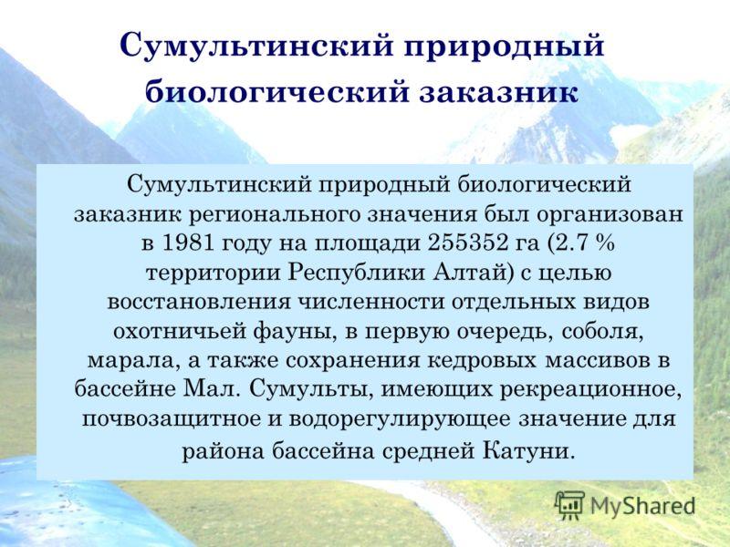 Сумультинский природный биологический заказник Сумультинский природный биологический заказник регионального значения был организован в 1981 году на площади 255352 га (2.7 % территории Республики Алтай) с целью восстановления численности отдельных вид