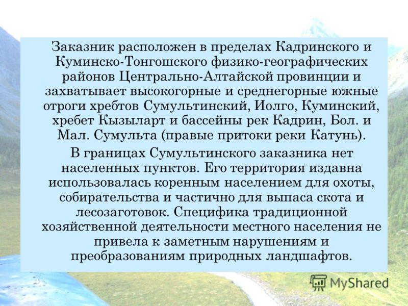 Заказник расположен в пределах Кадринского и Куминско-Тонгошского физико-географических районов Центрально-Алтайской провинции и захватывает высокогорные и среднегорные южные отроги хребтов Сумультинский, Иолго, Куминский, хребет Кызыларт и бассейны