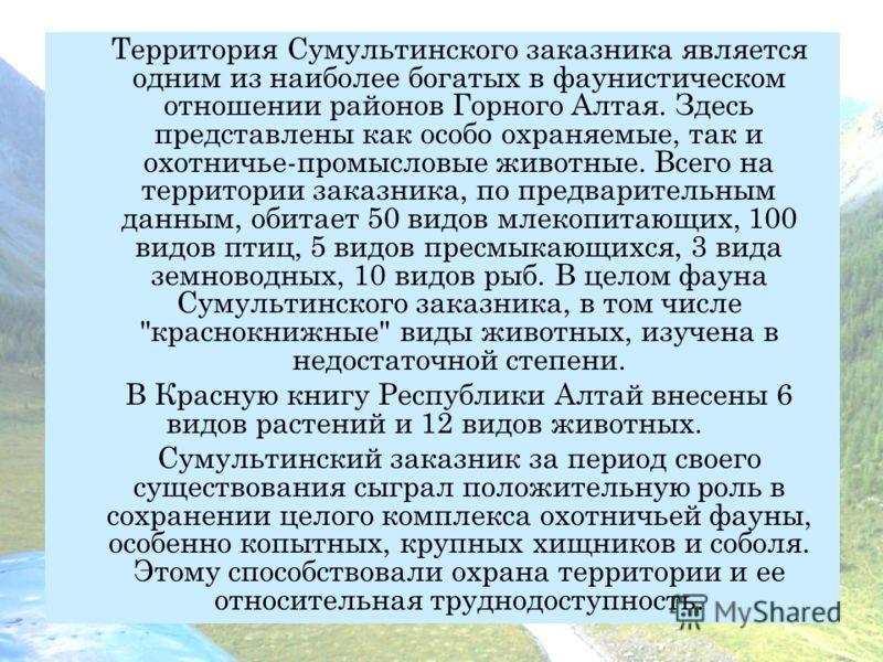 Территория Сумультинского заказника является одним из наиболее богатых в фаунистическом отношении районов Горного Алтая. Здесь представлены как особо охраняемые, так и охотничье-промысловые животные. Всего на территории заказника, по предварительным