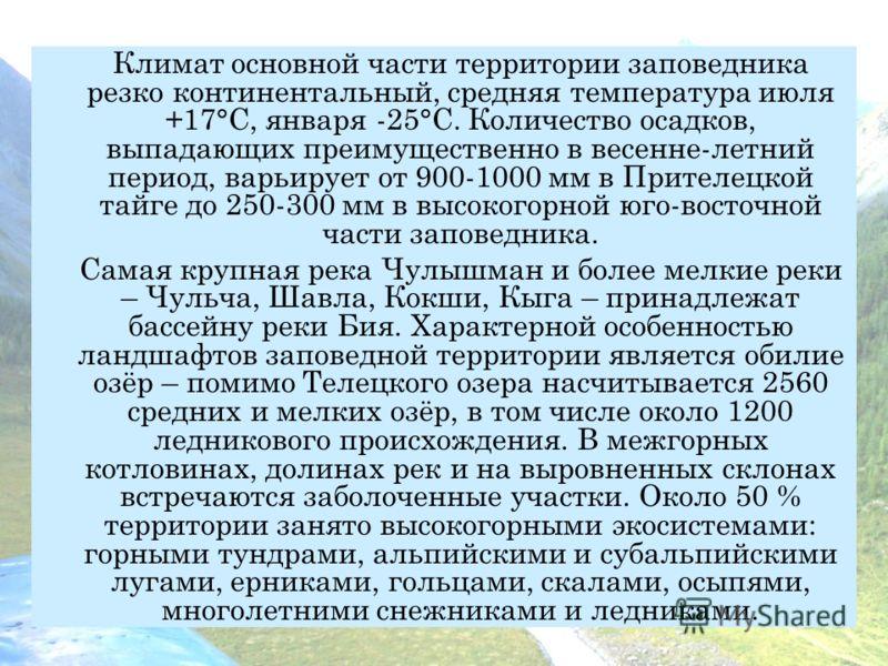 Климат основной части территории заповедника резко континентальный, средняя температура июля +17°С, января -25°С. Количество осадков, выпадающих преимущественно в весенне-летний период, варьирует от 900-1000 мм в Прителецкой тайге до 250-300 мм в выс