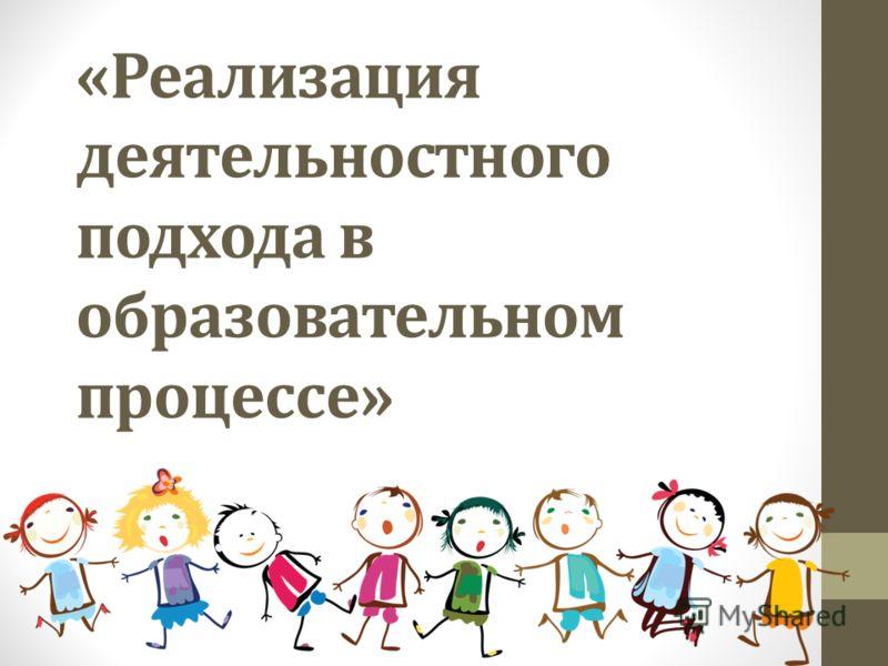 «Реализация деятельностного подхода в образовательном процессе»