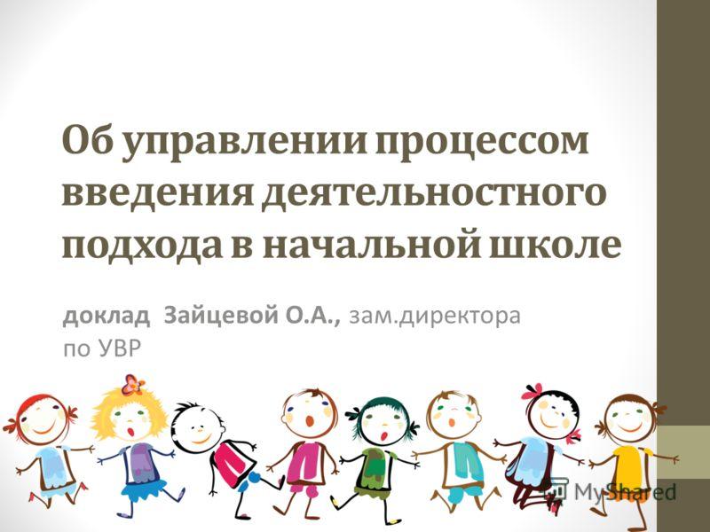 Об управлении процессом введения деятельностного подхода в начальной школе доклад Зайцевой О.А., зам.директора по УВР