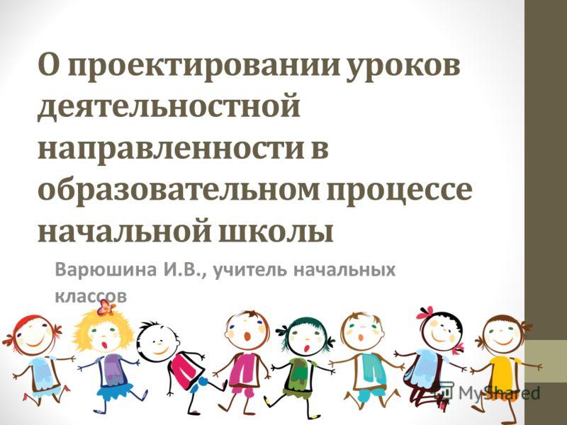 О проектировании уроков деятельностной направленности в образовательном процессе начальной школы Варюшина И.В., учитель начальных классов