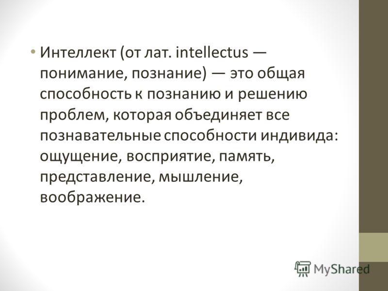 Интеллект (от лат. intellectus понимание, познание) это общая способность к познанию и решению проблем, которая объединяет все познавательные способности индивида: ощущение, восприятие, память, представление, мышление, воображение.