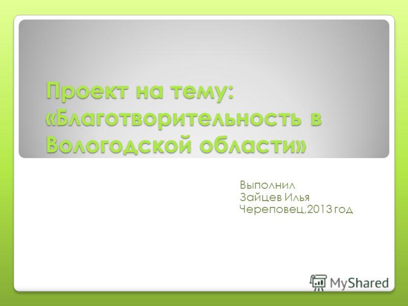 Проект на тему: «Благотворительность в Вологодской области» Выполнил Зайцев Илья Череповец,2013 год