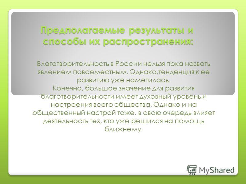 Предполагаемые результаты и способы их распространения: Благотворительность в России нельзя пока назвать явлением повсеместным. Однако,тенденция к ее развитию уже наметилась. Конечно, большое значение для развития благотворительности имеет духовный у