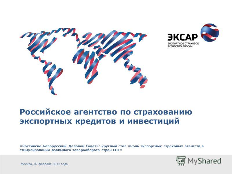 Российское агентство по страхованию экспортных кредитов и инвестиций «Российско-Белорусский Деловой Совет»: круглый стол «Роль экспортных страховых агентств в стимулировании взаимного товарооборота стран СНГ» Москва, 07 февраля 2013 года