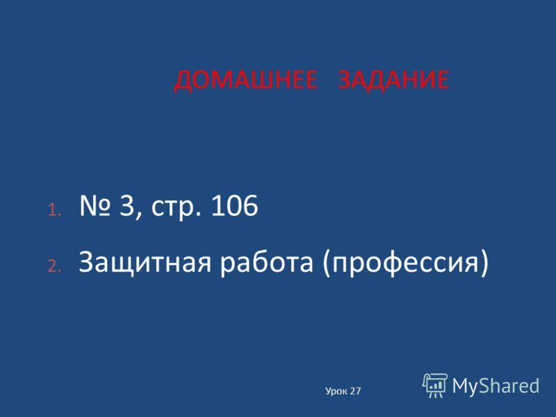 Урок 27 ДОМАШНЕЕ ЗАДАНИЕ 1. 3, стр. 106 2. Защитная работа ( профессия )