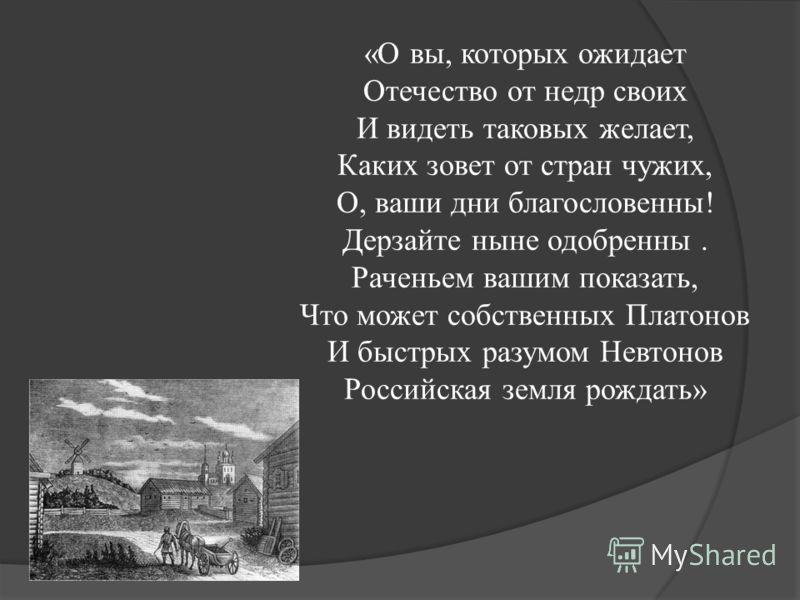 «О вы, которых ожидает Отечество от недр своих И видеть таковых желает, Каких зовет от стран чужих, О, ваши дни благословенны! Дерзайте ныне одобренны. Раченьем вашим показать, Что может собственных Платонов И быстрых разумом Невтонов Российская земл