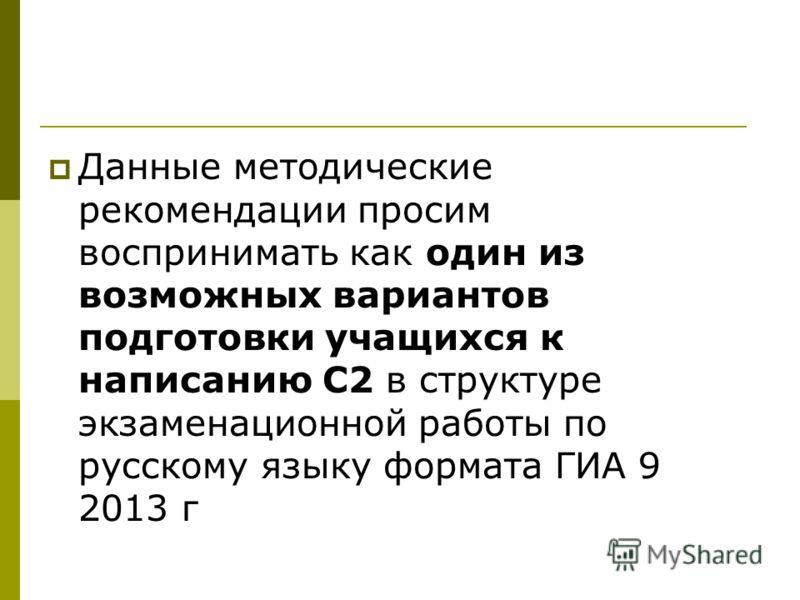 Данные методические рекомендации просим воспринимать как один из возможных вариантов подготовки учащихся к написанию С2 в структуре экзаменационной работы по русскому языку формата ГИА 9 2013 г