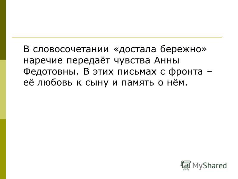 В словосочетании «достала бережно» наречие передаёт чувства Анны Федотовны. В этих письмах с фронта – её любовь к сыну и память о нём.