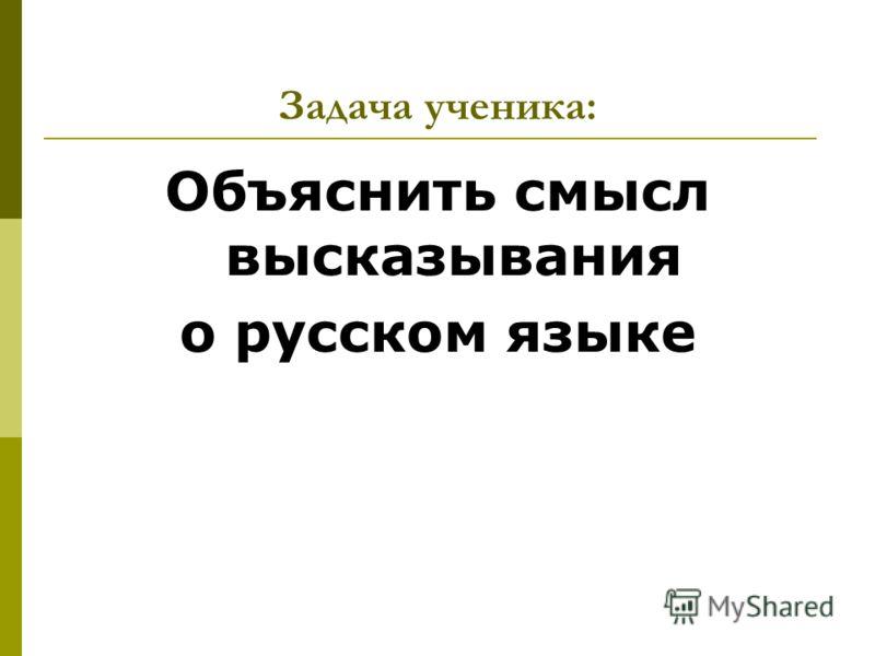 Задача ученика: Объяснить смысл высказывания о русском языке