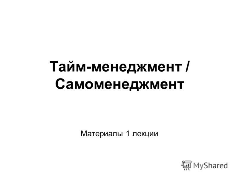 Тайм-менеджмент / Самоменеджмент Материалы 1 лекции