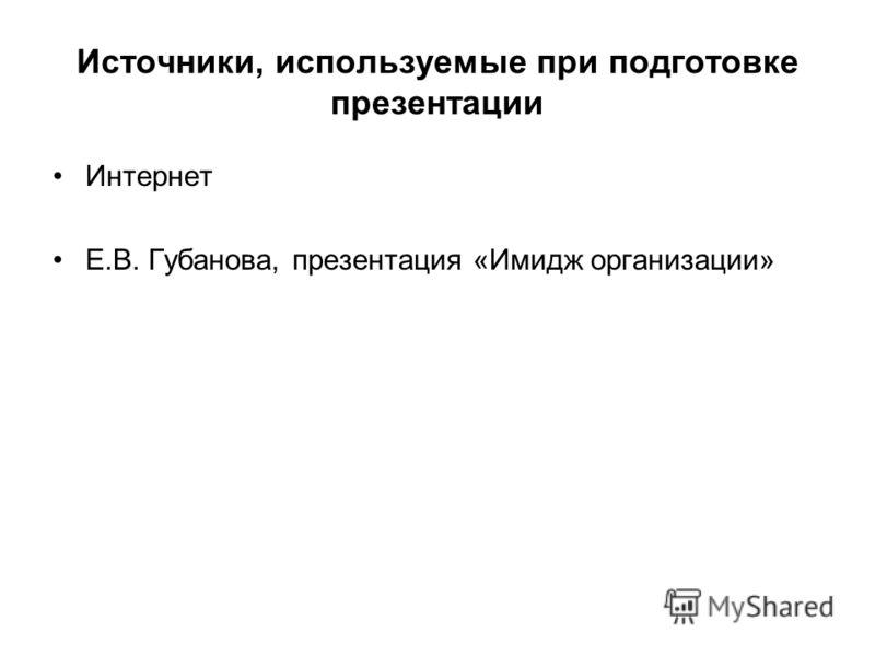 Источники, используемые при подготовке презентации Интернет Е.В. Губанова, презентация «Имидж организации»