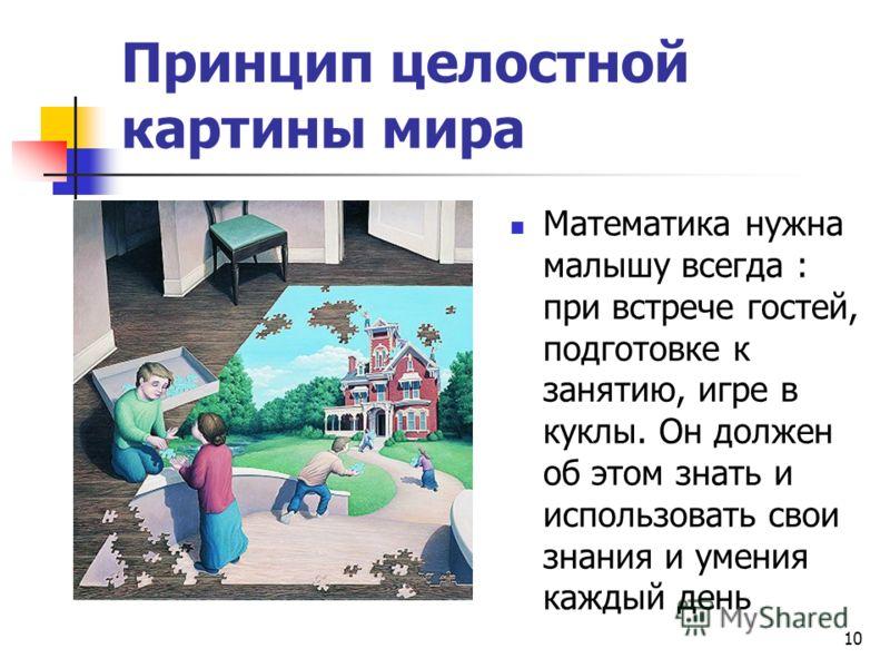 Принцип целостной картины мира Математика нужна малышу всегда : при встрече гостей, подготовке к занятию, игре в куклы. Он должен об этом знать и использовать свои знания и умения каждый день 10