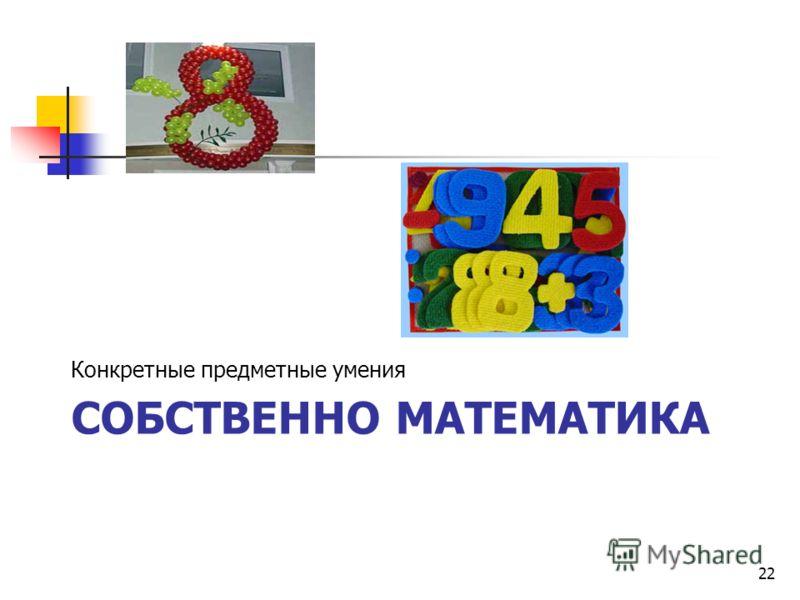 СОБСТВЕННО МАТЕМАТИКА Конкретные предметные умения 22