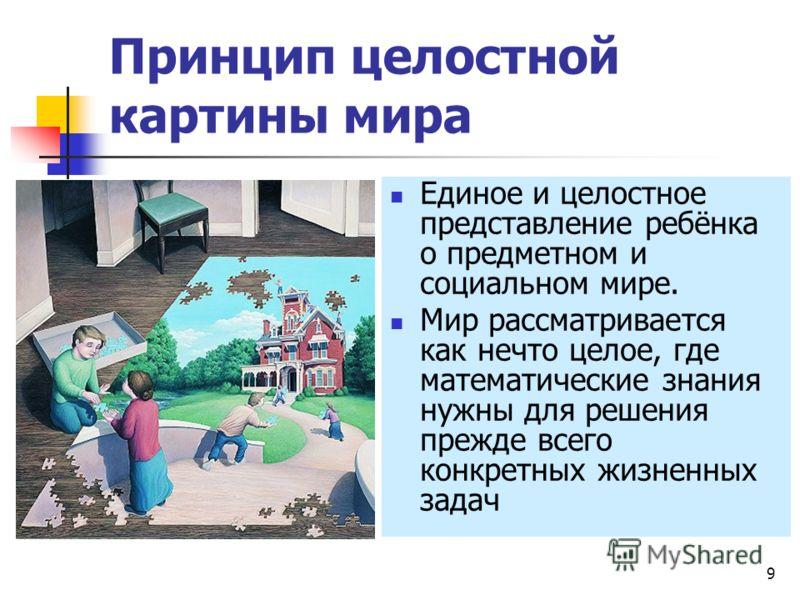 9 Принцип целостной картины мира Единое и целостное представление ребёнка о предметном и социальном мире. Мир рассматривается как нечто целое, где математические знания нужны для решения прежде всего конкретных жизненных задач