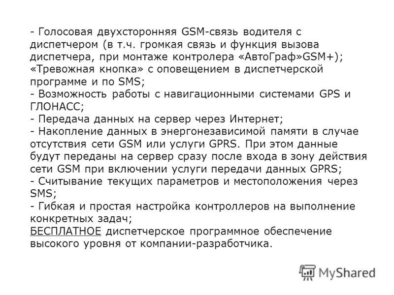- Голосовая двухсторонняя GSM-связь водителя с диспетчером (в т.ч. громкая связь и функция вызова диспетчера, при монтаже контролера «АвтоГраф»GSM+); «Тревожная кнопка» с оповещением в диспетчерской программе и по SMS; - Возможность работы с навигаци