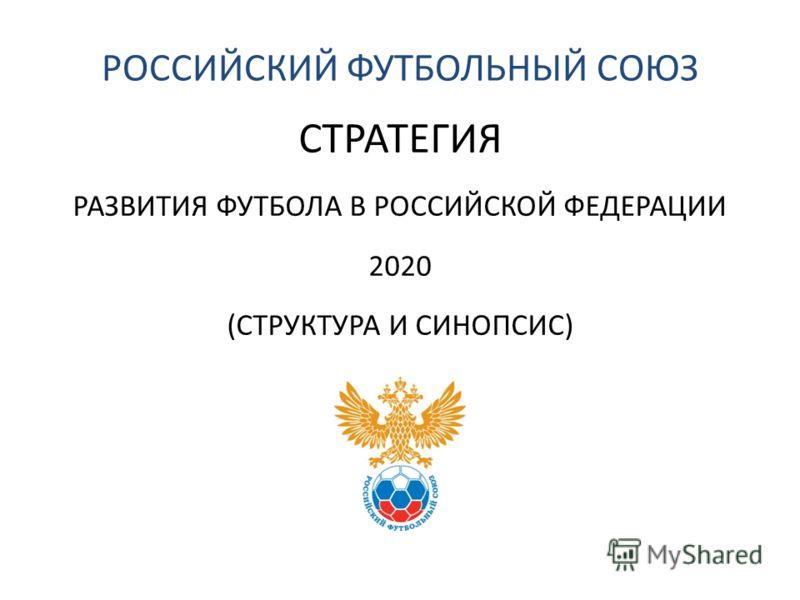 РОССИЙСКИЙ ФУТБОЛЬНЫЙ СОЮЗ СТРАТЕГИЯ РАЗВИТИЯ ФУТБОЛА В РОССИЙСКОЙ ФЕДЕРАЦИИ 2020 (СТРУКТУРА И СИНОПСИС)
