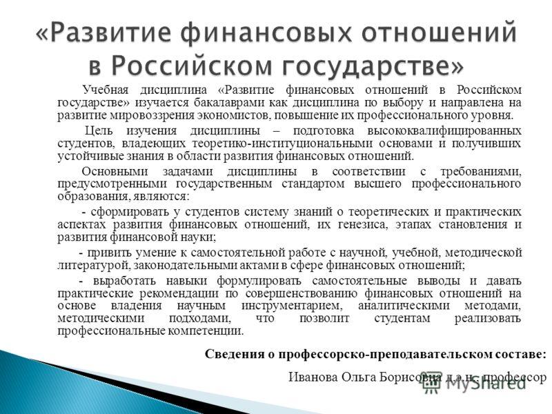 Учебная дисциплина «Развитие финансовых отношений в Российском государстве» изучается бакалаврами как дисциплина по выбору и направлена на развитие мировоззрения экономистов, повышение их профессионального уровня. Цель изучения дисциплины – подготовк