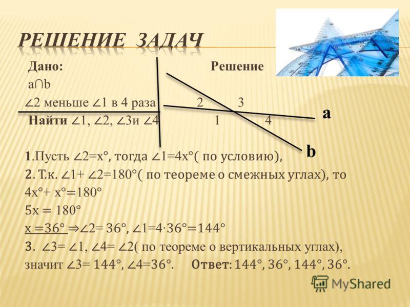 Дано: Решение ab 2 меньше 1 в 4 раза 2 3 Найти 1, 2, 3и 4 1 4 1.Пусть 2=х °, тогда 1=4х °( по условию), 2. Т.к. 1+ 2=180 °( по теореме о смежных углах), то 4х ° + х °= 180 ° 5х = 180 ° х =36° 2= 36°, 1=4 36°=144° 3. 3= 1, 4= 2( по теореме о вертикаль