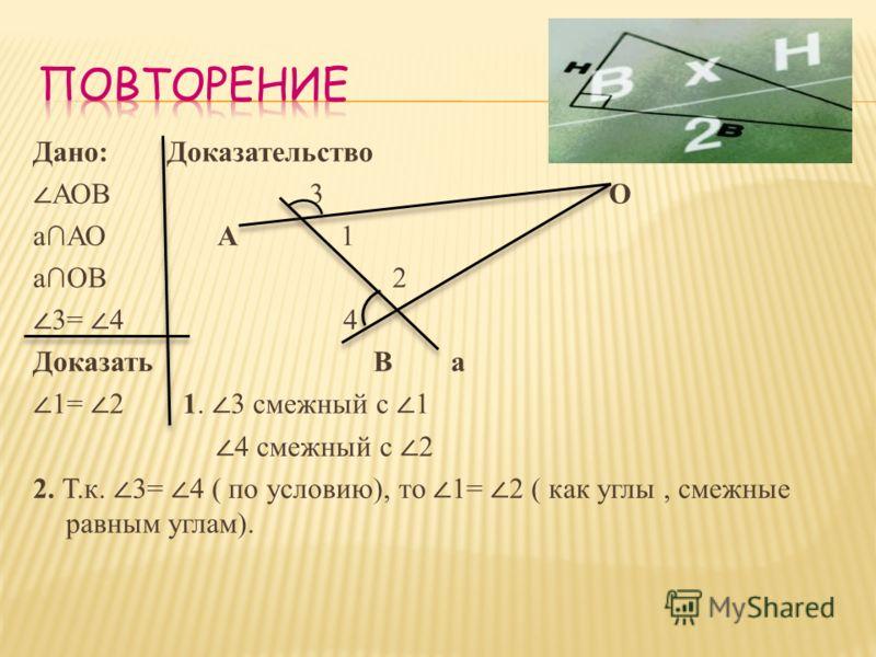 Дано: Доказательство АОВ 3 О аАО А 1 аОВ 2 3= 4 4 Доказать В а 1= 2 1. 3 смежный с 1 4 смежный с 2 2. Т.к. 3= 4 ( по условию), то 1= 2 ( как углы, смежные равным углам).