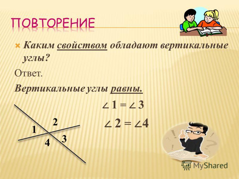 Каким свойством обладают вертикальные углы? Ответ. Вертикальные углы равны. 1 = 3 2 = 4 1 2 3 4