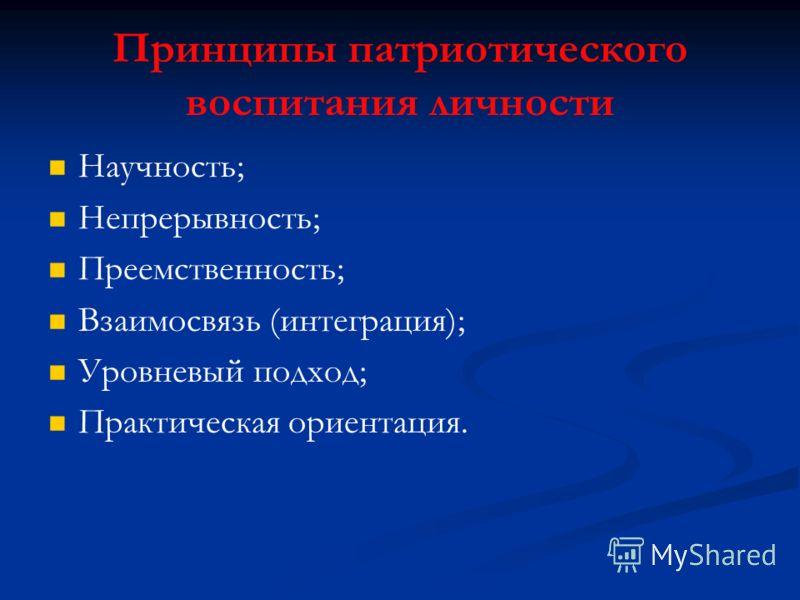Принципы патриотического воспитания личности Научность; Непрерывность; Преемственность; Взаимосвязь (интеграция); Уровневый подход; Практическая ориентация.
