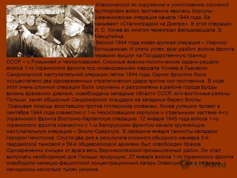 Классической по окружению и уничтожению огромной группировки войск противника явилась Корсунь- Шевченковская операция начала 1944 года. Ее называют «Сталинградом на Днепре». В этой операции И. С. Конев во многом переиграл фельдмаршала Э. Манштейна. В