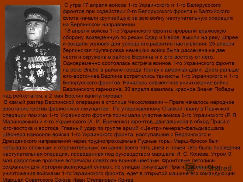 С утра 17 апреля войска 1-го Украинского и 1-го Белорусского фронтов при содействии 2-го Белорусского фронта и Балтийского флота начали крупнейшую за всю войну наступательную операцию на Берлинском направлении. 18 апреля войска 1-го Украинского фронт