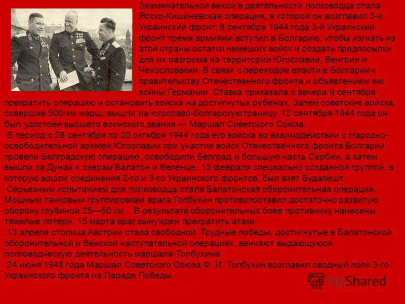 Знаменательной вехой в деятельности полководца стала Ясско-Кишиневская операция, в которой он возглавил 3-й Украинский фронт. 8 сентября 1944 года 3-й Украинский фронт тремя армиями вступил в Болгарию, чтобы изгнать из этой страны остатки немецких во