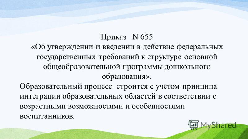 Приказ N 655 «Об утверждении и введении в действие федеральных государственных требований к структуре основной общеобразовательной программы дошкольного образования». Образовательный процесс строится с учетом принципа интеграции образовательных облас
