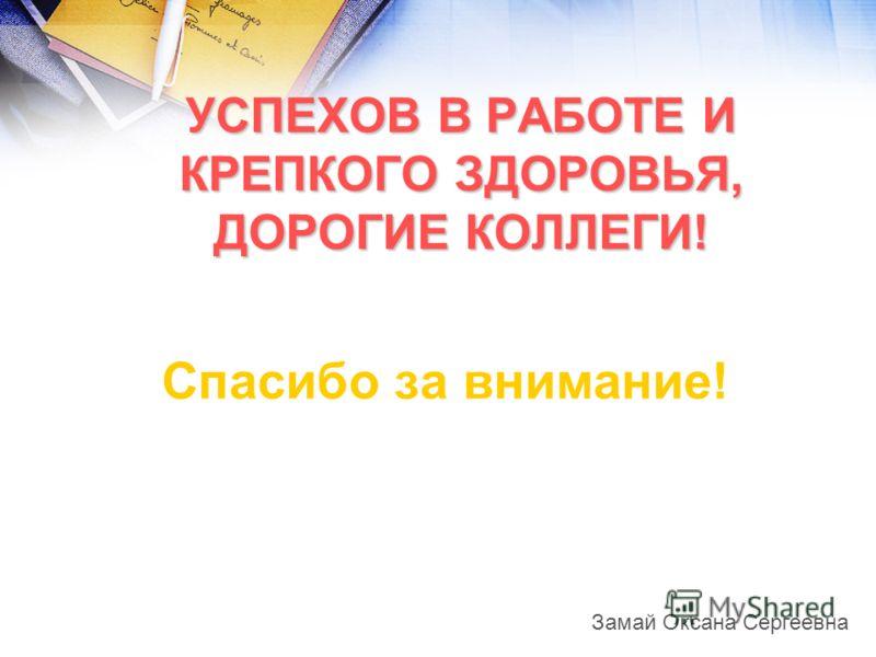 Спасибо за внимание! УСПЕХОВ В РАБОТЕ И КРЕПКОГО ЗДОРОВЬЯ, ДОРОГИЕ КОЛЛЕГИ! Замай Оксана Сергеевна