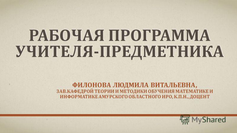 РАБОЧАЯ ПРОГРАММА УЧИТЕЛЯ-ПРЕДМЕТНИКА ФИЛОНОВА ЛЮДМИЛА ВИТАЛЬЕВНА, ЗАВ.КАФЕДРОЙ ТЕОРИИ И МЕТОДИКИ ОБУЧЕНИЯ МАТЕМАТИКЕ И ИНФОРМАТИКЕ АМУРСКОГО ОБЛАСТНОГО ИРО, К.П.Н., ДОЦЕНТ