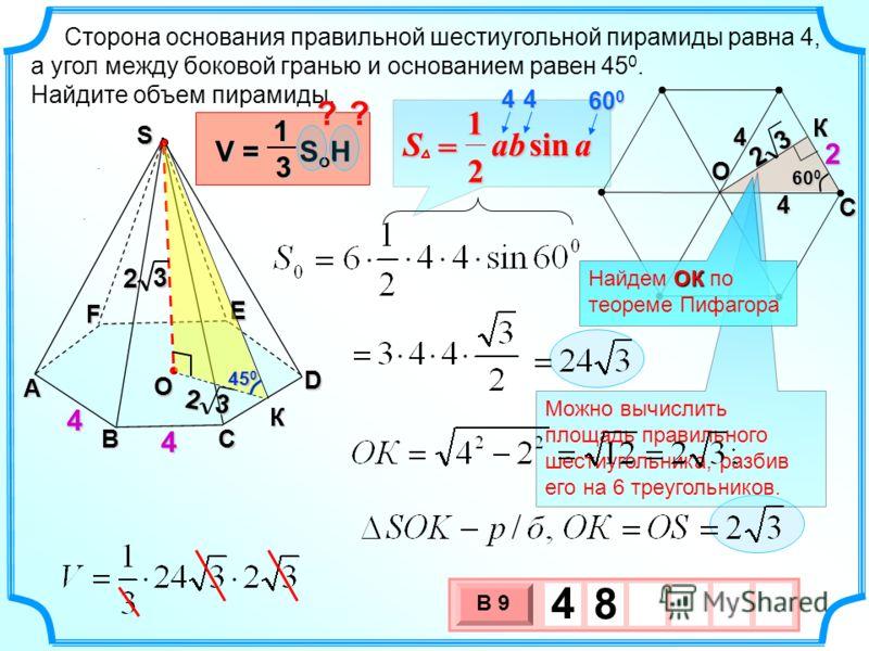 Сторона основания правильной шестиугольной пирамиды равна 4, а угол между боковой гранью и основанием равен 45 0. Найдите объем пирамиды. 3 х 1 0 х В 9 4 8.. A F BC D E 4 4 S О К V = S o H 13 45 0 ?? 444 60 0 aabSsin 2 1 = 44 Можно вычислить площадь