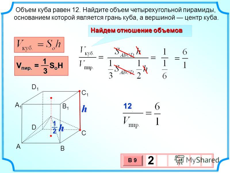 Объем куба равен 12. Найдите объем четырехугольной пирамиды, основанием которой является грань куба, а вершиной центр куба. Найдем отношение объемов V пир. = S o H 13 3 х 1 0 х В 9 2 h h 21 A B C D A1A1 B1B1 C1C1 D1D1 12 12