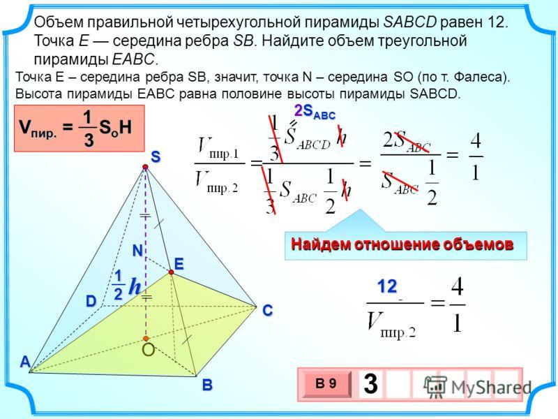 Объем правильной четырехугольной пирамиды SABCD равен 12. Точка E середина ребра SB. Найдите объем треугольной пирамиды EABC. S B D A C O h 21 Точка E – середина ребра SB, значит, точка N – середина SO (по т. Фалеса). Высота пирамиды EABC равна полов